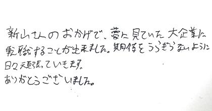 新山さんのおかげで、夢に見ていた大企業に転職することが出来ました。期待をうらぎらないように日々頑張っていきます。ありがとうございました。
