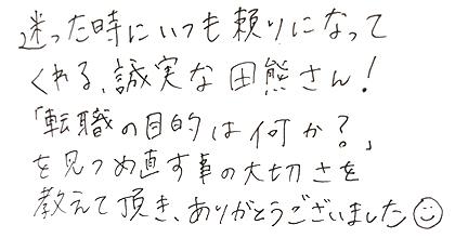迷った時にいつも頼りになってくれる、誠実な田熊さん!「転職の目的は何か?」を見つめ直す事の大切さを教えて頂き、ありがとうございました。