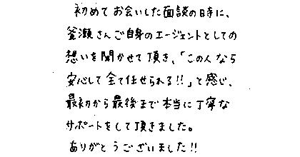 初めてお会いした面談の時に、釜瀬さんご自身のエージェントとしての想いを聞かせて頂き、「この人なら安心して全て任せられる!!」と感じ、最初から最後まで本当に丁寧なサポートをして頂きました。ありがとうございました!!