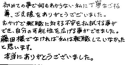 初めての事で何もわからない私に丁寧なご指導、ご支援をありがとうございました。おかげで転職に対する不安を払拭する事ができ、自分の可能性を広げる事ができました。藤田様でなければ私は転職していなかったと思います。本当にありがとうございました。