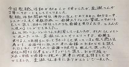 今回転職活動が初めてで不安でしたが、釜瀬さんが丁寧にサポートをして下さりました。転職活動開始時は海外に住んでおり、自由に動けない中、レスポンス良く書類作成~面接スケジュール管理のサポートをして頂き、日本に帰任してからは面接を受けるだけ、とスムーズに進めることができました。私は他のエージェントさんも利用していましたが、タイズさんメインで進めたのは、釜瀬さんとのやりとりの中で、面接を受ける人の気持ちになってサポートして頂いていると強く感じた為です。面接時にはただ単に面接のお知らせを頂くだけでなく、プラスαで面接の傾向を教えて頂いたり、会社に関する記事をピックアップして頂き、おかげ様で万全の準備で面接に挑め、無事に内定を得ることができました。釜瀬さん本当にありがとうございました。