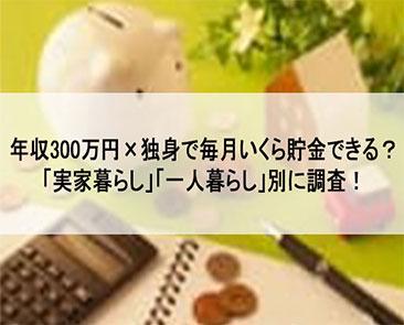 年収300万×独身で毎月いくら貯金できる?「実家暮らし」「一人暮らし」別に調査!