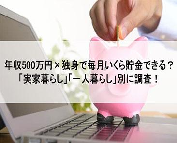年収500万×独身で毎月いくら貯金できる?「実家暮らし」「一人暮らし」別に調査!