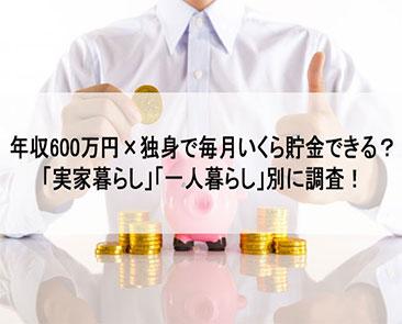 年収600万円×独身でいくら貯金できる?「実家暮らし」「一人暮らし」別に調査!