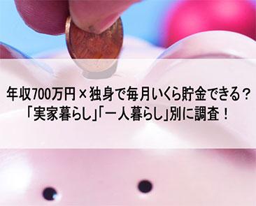 年収700万円×独身でいくら貯金できる?「実家暮らし」「一人暮らし」別に調査!