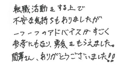 転職活動をする上で不安な気持ちもありましたが一つ一つのアドバイスがすごく参考にもなり、勇気をもらえました。間澤さん、ありがとうございました!!