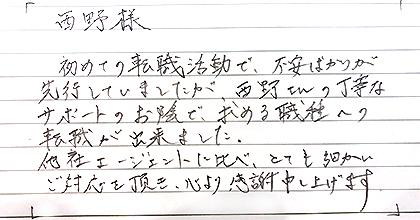 初めての転職活動で、不安ばかりが先行していましたが、西野さんの丁寧なサポートのお陰で、求める職種への転職が出来ました。他社エージェントに比べ、とても細かいご対応を頂き、心より感謝申し上げます。