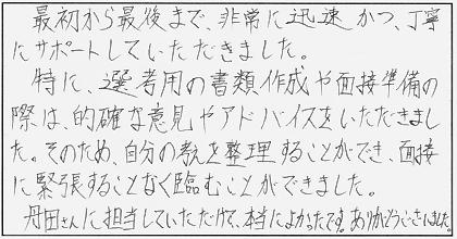 最初から最後まで、非常に迅速かつ、丁寧にサポートしていただきました。特に、選考用の書類作成や面接準備の際は、的確な意見やアドバイスをいただきました。そのため、自分の考えを整理することができ、面接に緊張することなく臨むことができました。丹田さんに担当していただけて、本当によかったです。ありがとうございました。