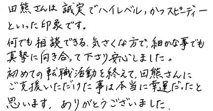 田熊さんは誠実でハイレベル、かつスピーディーといった印象です。何でも相談できる気さくな方で、細かな事でも真摯に向き合って下さり安心しました。初めての転職活動を終えて、田熊さんにご支援いただけた事は本当に幸運だったと思います。ありがとうございました。