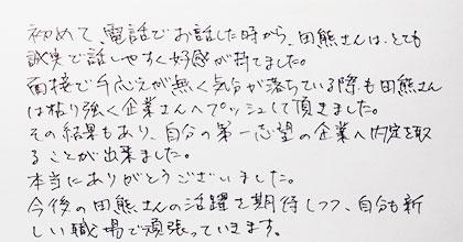 初めて、電話でお話した時から、田熊さんはとても誠実で話しやすく好感が持てました。面接で手応えが無く気分が落ちている際も田熊さんは粘り強く企業さんへプッシュして頂きました。その結果もあり、自分の第一志望の企業へ内定を取ることが出来ました。本当にありがとうございました。今後の田熊さんのご活躍を期待しつつ、自分も新しい職場で頑張っていきます。