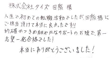 人生で初めての転職活動でしたが、田熊様にご担当頂けて本当に良かったです!!的確かつきめ細やかなサポートのお陰で、第一志望一発合格でした!本当にありがとうございました!