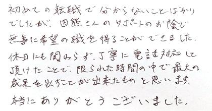 初めての転職で分からないことばかりでしたが、田熊さんのサポートのお陰で無事に希望の職を得ることが出来ました。休日にも関わらず丁寧に電話対応して頂けたことで、限られた時間の中で最大の成果を出すことが出来たものと思います。本当にありがとうございました。
