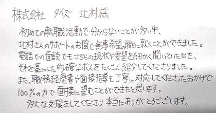 初めての転職活動で分からないことが多い中、北村さんのサポートのお陰で無事希望の職に就くことができました。電話での面談でもこちらの現状や要望を細かく聞いていただき、それを基にした的確な求人をたくさん紹介してくださりました。また、職務経歴書や面接指導も丁寧に対応してくださったおかげで100%の力で面接に望むことができたと思います。多大な支援をしてくださり本当にありがとうございます。