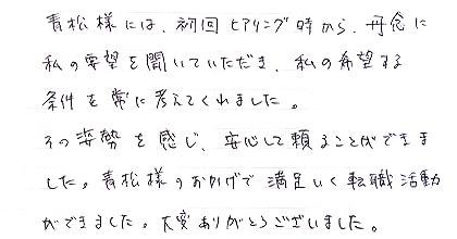 青松様には初回ヒアリング時から丹念に私の要望を聞いていただき、私の希望する条件を常に考えてくれました。その姿勢を感じ、安心して頼ることができました。青松様のおかげで満足いく転職活動ができました。大変ありがとうございました。