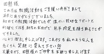 この度は転職活動をご支援いただきまして本当にありがとうございました。初めての転職活動でしたが、温かい親切なサポートと的確なご指導・助言のおかげで無事内定を勝ち取ることができました。心より御礼申し上げます。これからも私のような人をたくさん笑顔に変えて下さい!!未筆ながら、田熊様のご多幸をお祈り申し上げます。