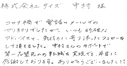コロナ禍で電話とメールでのやり取りでしたが、いつも的確なアドバイスと、気持ちに寄り添ったフォローをして頂きました。中村さんのサポートで第一志望先への転職を実現でき、本当に感謝しております。ありがとうございました!!